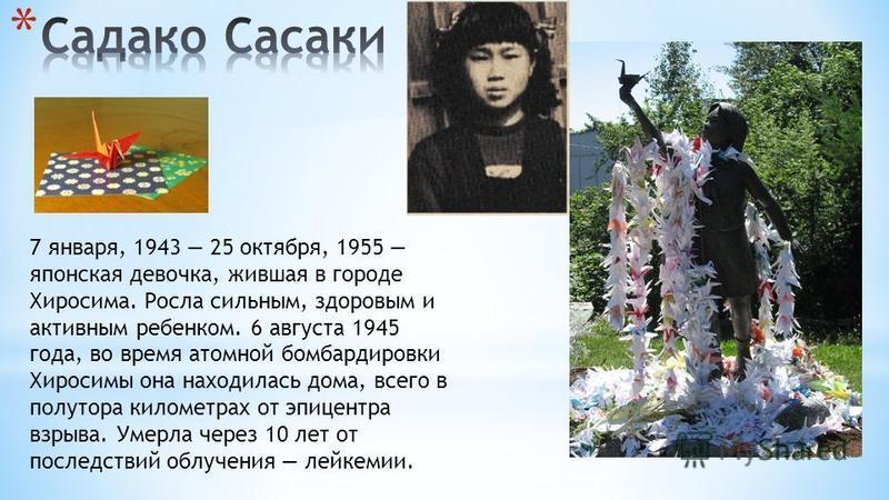 7 января, 1943 25 октября, 1955 японская девочка, жившая в городе Хиросима. Росла сильным, здоровым и активным ребенком. 6 августа 1945 года, во время атомной бомбардировки Хиросимы она находилась дома, всего в полутора километрах от эпицентра взрыва