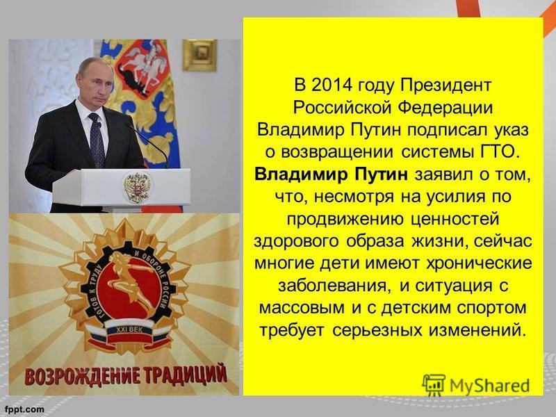 В 2014 году Президент Российской Федерации Владимир Путин подписал указ о возвращении системы ГТО. Владимир Путин заявил о том, что, несмотря на усилия по продвижению ценностей здорового образа жизни, сейчас многие дети имеют хронические заболевания,
