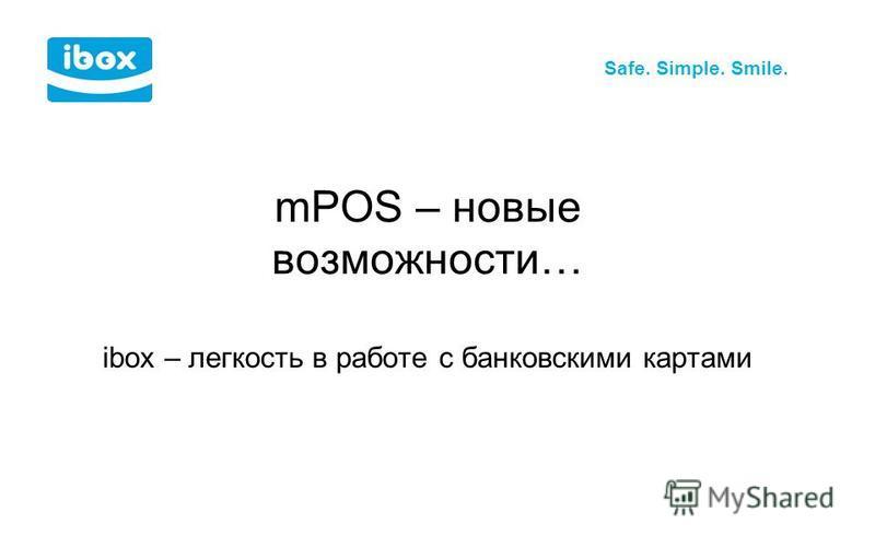 Safe. Simple. Smile. ibox – легкость в работе с банковскими картами mPOS – новые возможности…