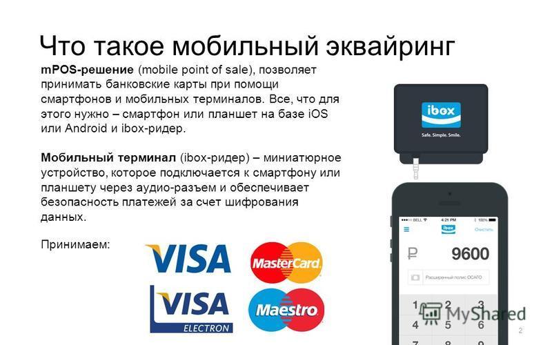 Что такое мобильный эквайринг mPOS-решение (mobile point of sale), позволяет принимать банковские карты при помощи смартфонов и мобильных терминалов. Все, что для этого нужно – смартфон или планшет на базе iOS или Android и ibox-ридер. Мобильный терм