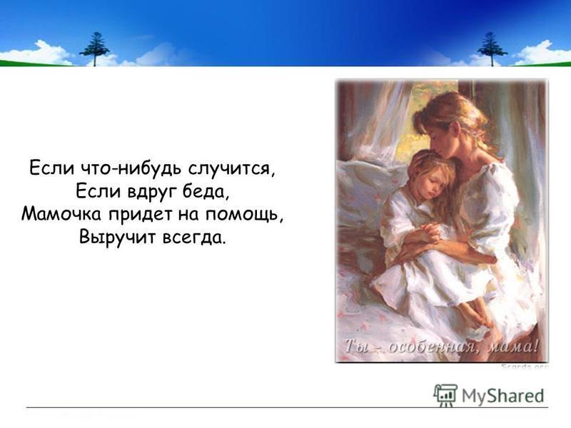Если что-нибудь случится, Если вдруг беда, Мамочка придет на помощь, Выручит всегда.