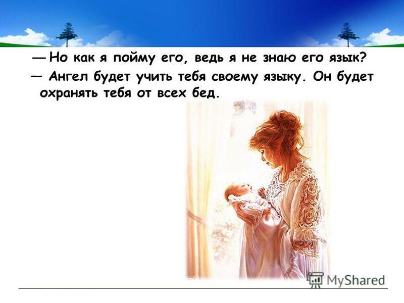 Но как я пойму его, ведь я не знаю его язык? Ангел будет учить тебя своему языку. Он будет охранять тебя от всех бед.