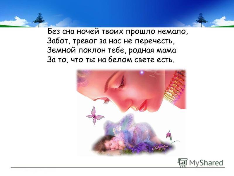 Без сна ночей твоих прошло немало, Забот, тревог за нас не перечесть, Земной поклон тебе, родная мама За то, что ты на белом свете есть.