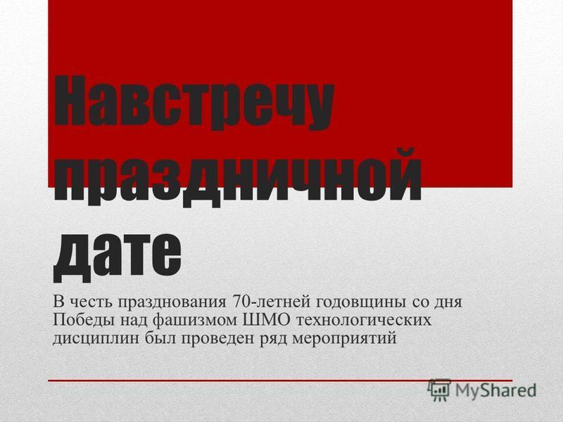 Навстречу праздничной дате В честь празднования 70-летней годовщины со дня Победы над фашизмом ШМО технологических дисциплин был проведен ряд мероприятий