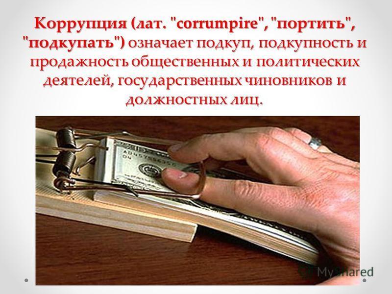 Коррупция (лат. corrumpire, портить, подкупать) означает подкуп, подкупность и продажность общественных и политических деятелей, государственных чиновников и должностных лиц.
