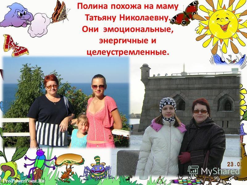 ProPowerPoint.Ru Полина похожа на маму Татьяну Николаевну. Они эмоциональные, энергичные и целеустремленные.