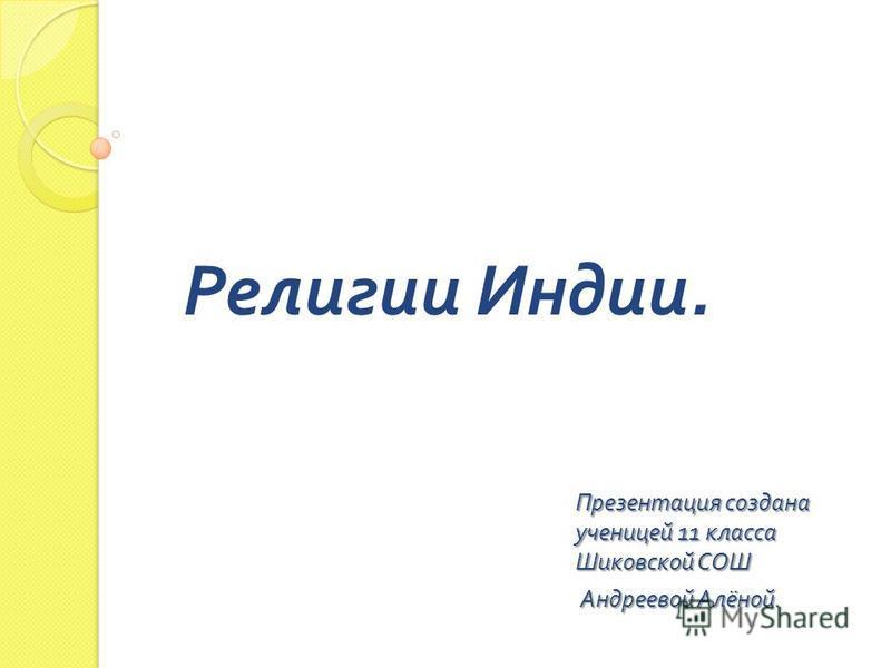 Религии Индии. Презентация создана ученицей 11 класса Шиковской СОШ Андреевой Алёной. Андреевой Алёной.