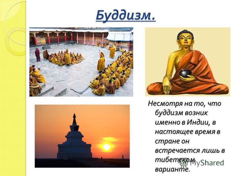 Буддизм. Несмотря на то, что буддизм возник именно в Индии, в настоящее время в стране он встречается лишь в тибетском варианте.