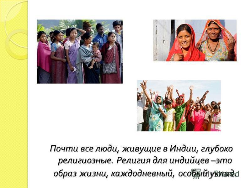 Почти все люди, живущие в Индии, глубоко религиозные. Религия для индийцев – это образ жизни, каждодневный, особый уклад.