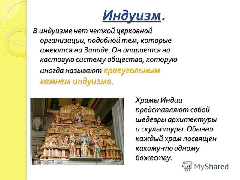 Индуизм. В индуизме нет четкой церковной организации, подобной тем, которые имеются на Западе. Он опирается на кастовую систему общества, которую иногда называют краеугольным камнем индуизма. Храмы Индии представляют собой шедевры архитектуры и скуль