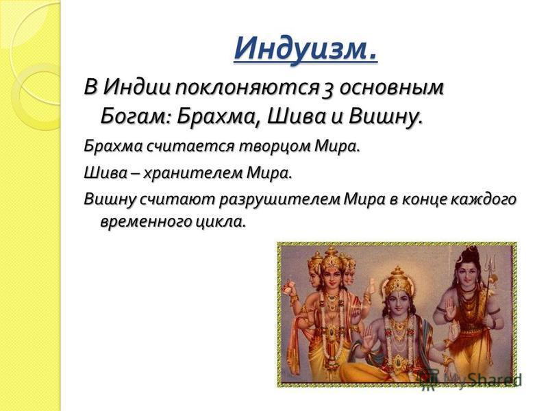 В Индии поклоняются 3 основным Богам : Брахма, Шива и Вишну. Брахма считается творцом Мира. Шива – хранителем Мира. Вишну считают разрушителем Мира в конце каждого временного цикла.