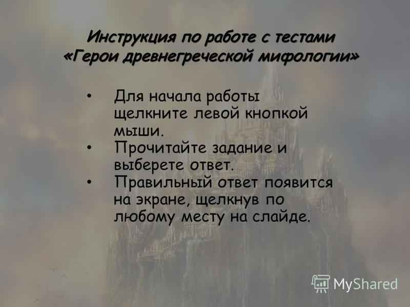 Инструкция по работе с тестами «Герои древнегреческой мифологии» Для начала работы щелкните левой кнопкой мыши. Прочитайте задание и выберете ответ. Правильный ответ появится на экране, щелкнув по любому месту на слайде.
