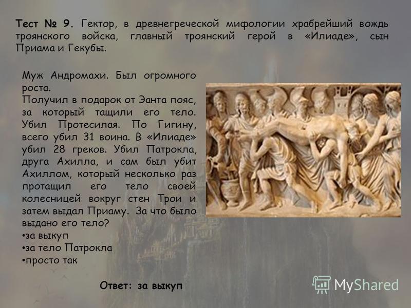 Тест 9. Гектор, в древнегреческой мифологии храбрейший вождь троянского войска, главный троянский герой в «Илиаде», сын Приама и Гекубы. Муж Андромахи. Был огромного роста. Получил в подарок от Эанта пояс, за который тащили его тело. Убил Протесилая.