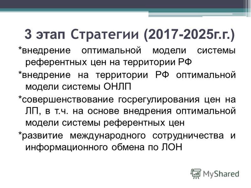3 этап Стратегии (2017-2025 г.г.) *внедрение оптимальной модели системы референтных цен на территории РФ *внедрение на территории РФ оптимальной модели системы ОНЛП *совершенствование госрегулирования цен на ЛП, в т.ч. на основе внедрения оптимальной
