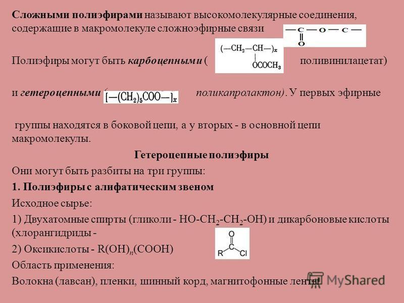 Сложными полиэфирами называют высокомолекулярные соединения, содержащие в макромолекуле сложноэфирные связи Полиэфиры могут быть карбоцепными ( поливинилацетат) и гетероцепными ( поликапролактон). У первых эфирные группы находятся в боковой цепи, а у