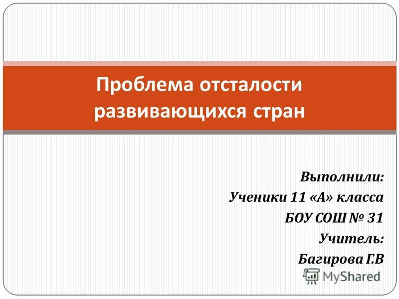 Выполнили : Ученики 11 « А » класса БОУ СОШ 31 Учитель : Багирова Г. В Проблема отсталости развивающихся стран