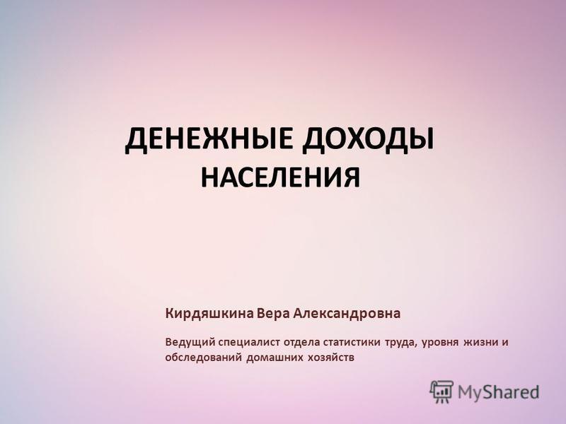 ДЕНЕЖНЫЕ ДОХОДЫ НАСЕЛЕНИЯ Кирдяшкина Вера Александровна Ведущий специалист отдела статистики труда, уровня жизни и обследований домашних хозяйств