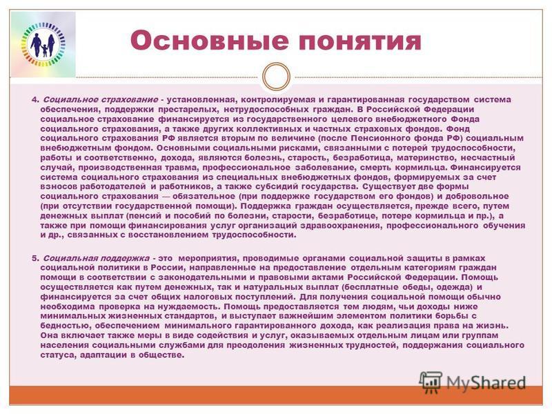 Основные понятия 4. Социальное страхование - установленная, контролируемая и гарантированная государством система обеспечения, поддержки престарелых, нетрудоспособных граждан. В Российской Федерации социальное страхование финансируется из государстве