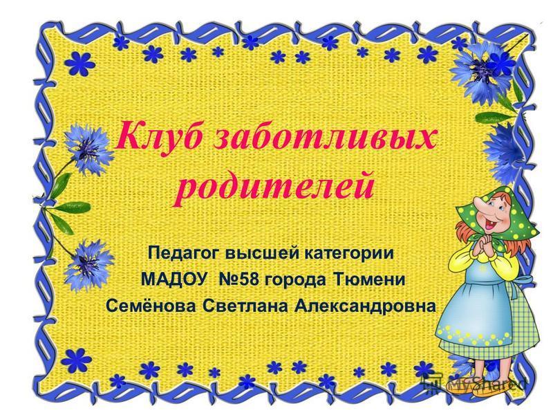 Клуб заботливых родителей Педагог высшей категории МАДОУ 58 города Тюмени Семёнова Светлана Александровна