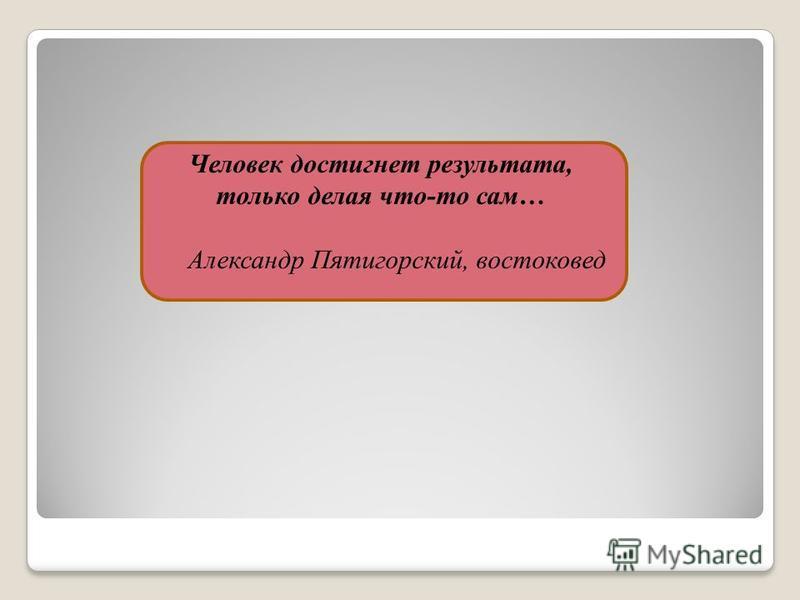 Человек достигнет результата, только делая что-то сам… Александр Пятигорский, востоковед