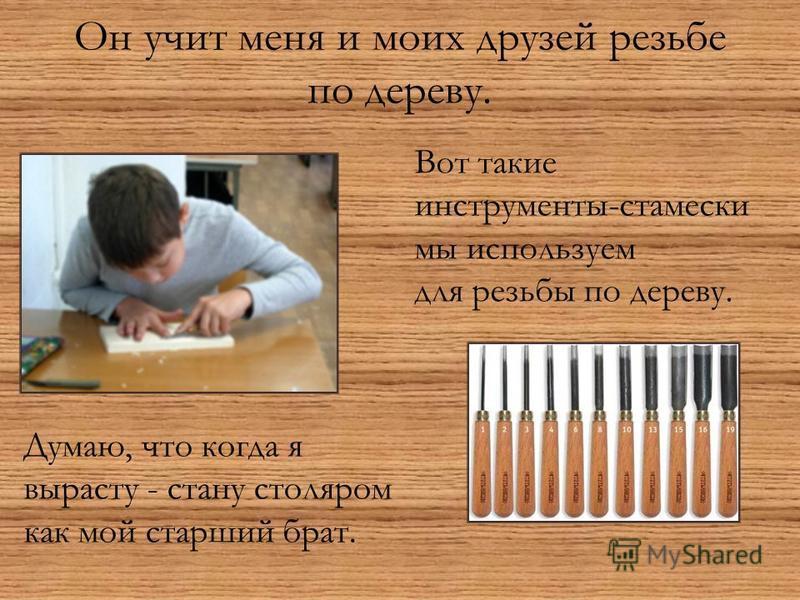 Он учит меня и моих друзей резьбе по дереву. Вот такие инструменты-стамески мы используем для резьбы по дереву. Думаю, что когда я вырасту - стану столяром как мой старший брат.