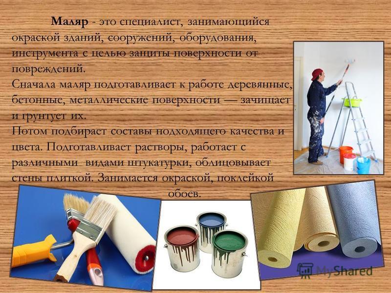 Маляр - это специалист, занимающийся окраской зданий, сооружений, оборудования, инструмента с целью защиты поверхности от повреждений. Сначала маляр подготавливает к работе деревянные, бетонные, металлические поверхности зачищает и грунтует их. Потом