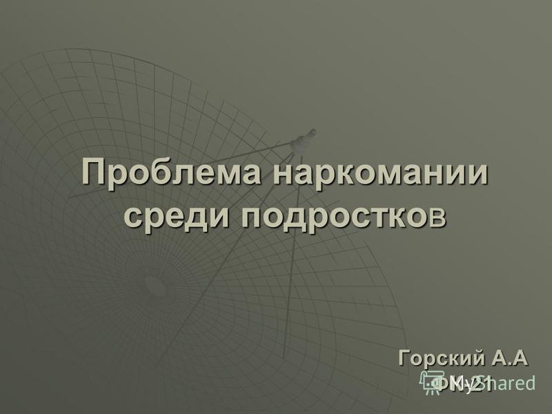 Проблема наркомании среди подростков Горский А.А ФК-21