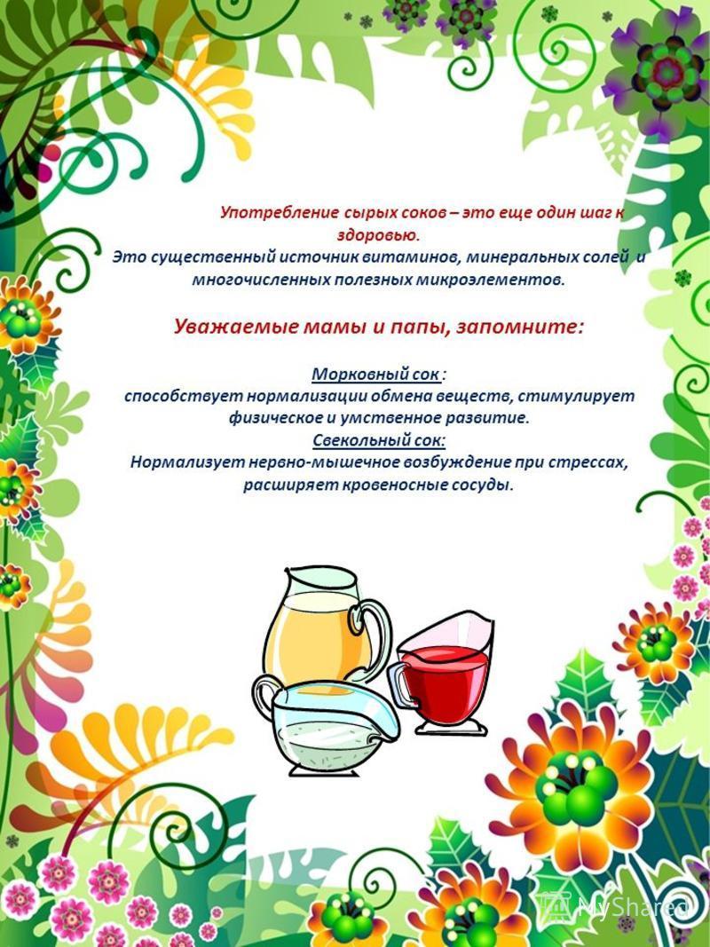 Употребление сырых соков – это еще один шаг к здоровью. Это существенный источник витаминов, минеральных солей и многочисленных полезных микроэлементов. Уважаемые мамы и папы, запомните: Морковный сок : способствует нормализации обмена веществ, стиму