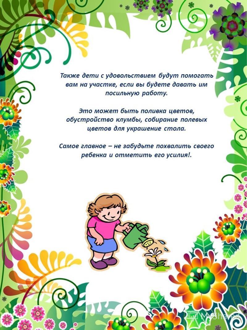 Также дети с удовольствием будут помогать вам на участке, если вы будете давать им посильную работу. Это может быть поливка цветов, обустройство клумбы, собирание полевых цветов для украшение стола. Самое главное – не забудьте похвалить своего ребенк