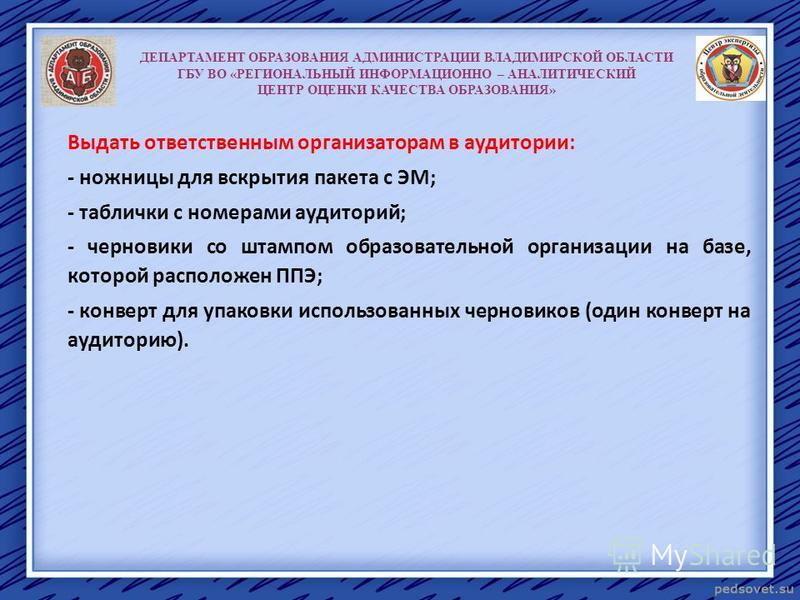 ДЕПАРТАМЕНТ ОБРАЗОВАНИЯ АДМИНИСТРАЦИИ ВЛАДИМИРСКОЙ ОБЛАСТИ ГБУ ВО «РЕГИОНАЛЬНЫЙ ИНФОРМАЦИОННО – АНАЛИТИЧЕСКИЙ ЦЕНТР ОЦЕНКИ КАЧЕСТВА ОБРАЗОВАНИЯ» Выдать ответственным организаторам в аудитории: - ножницы для вскрытия пакета с ЭМ; - таблички с номерами