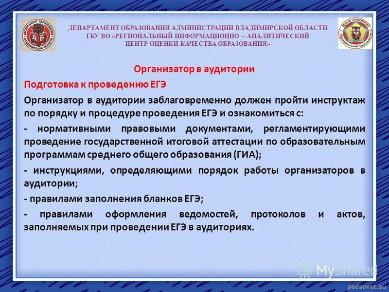 ДЕПАРТАМЕНТ ОБРАЗОВАНИЯ АДМИНИСТРАЦИИ ВЛАДИМИРСКОЙ ОБЛАСТИ ГБУ ВО «РЕГИОНАЛЬНЫЙ ИНФОРМАЦИОННО – АНАЛИТИЧЕСКИЙ ЦЕНТР ОЦЕНКИ КАЧЕСТВА ОБРАЗОВАНИЯ» Организатор в аудитории Подготовка к проведению ЕГЭ Организатор в аудитории заблаговременно должен пройти