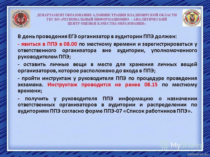 ДЕПАРТАМЕНТ ОБРАЗОВАНИЯ АДМИНИСТРАЦИИ ВЛАДИМИРСКОЙ ОБЛАСТИ ГБУ ВО «РЕГИОНАЛЬНЫЙ ИНФОРМАЦИОННО – АНАЛИТИЧЕСКИЙ ЦЕНТР ОЦЕНКИ КАЧЕСТВА ОБРАЗОВАНИЯ» В день проведения ЕГЭ организатор в аудитории ППЭ должен: - явиться в ППЭ в 08.00 по местному времени и з