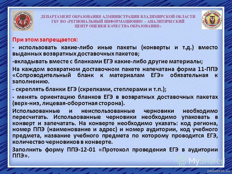 ДЕПАРТАМЕНТ ОБРАЗОВАНИЯ АДМИНИСТРАЦИИ ВЛАДИМИРСКОЙ ОБЛАСТИ ГБУ ВО «РЕГИОНАЛЬНЫЙ ИНФОРМАЦИОННО – АНАЛИТИЧЕСКИЙ ЦЕНТР ОЦЕНКИ КАЧЕСТВА ОБРАЗОВАНИЯ» При этом запрещается: - использовать какие-либо иные пакеты (конверты и т.д.) вместо выданных возвратных