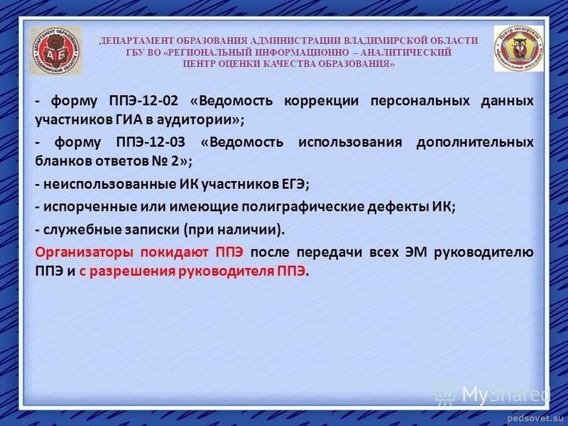 ДЕПАРТАМЕНТ ОБРАЗОВАНИЯ АДМИНИСТРАЦИИ ВЛАДИМИРСКОЙ ОБЛАСТИ ГБУ ВО «РЕГИОНАЛЬНЫЙ ИНФОРМАЦИОННО – АНАЛИТИЧЕСКИЙ ЦЕНТР ОЦЕНКИ КАЧЕСТВА ОБРАЗОВАНИЯ» - форму ППЭ-12-02 «Ведомость коррекции персональных данных участников ГИА в аудитории»; - форму ППЭ-12-03