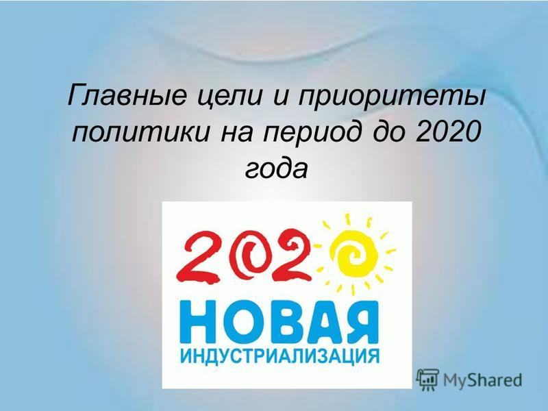 Главные цели и приоритеты политики на период до 2020 года
