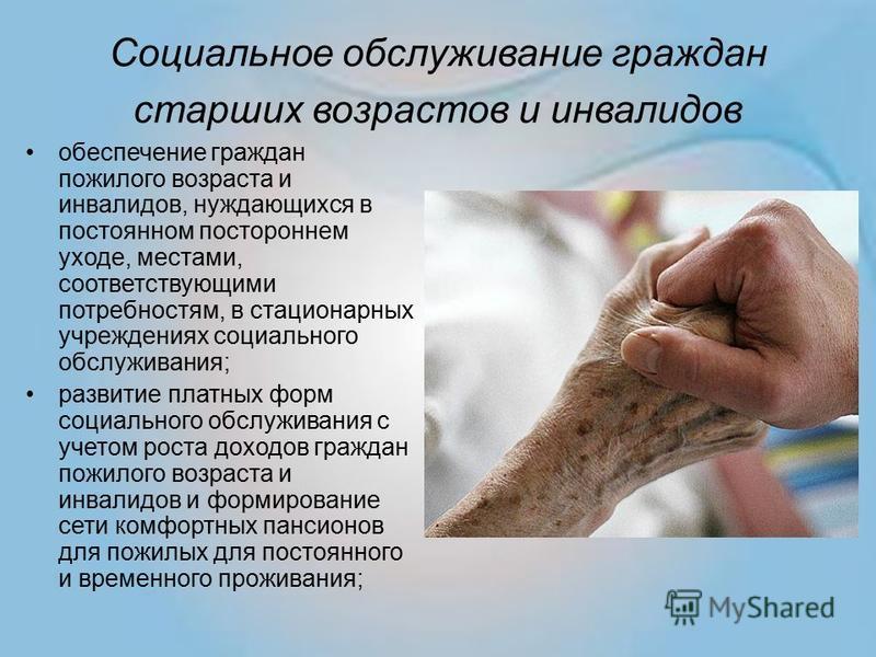 Социальное обслуживание граждан старших возрастов и инвалидов обеспечение граждан пожилого возраста и инвалидов, нуждающихся в постоянном постороннем уходе, местами, соответствующими потребностям, в стационарных учреждениях социального обслуживания;