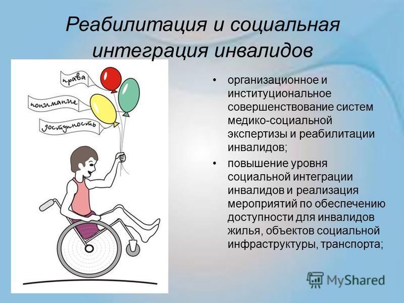 Реабилитация и социальная интеграция инвалидов организационное и институциональное совершенствование систем медико-социальной экспертизы и реабилитации инвалидов; повышение уровня социальной интеграции инвалидов и реализация мероприятий по обеспечени