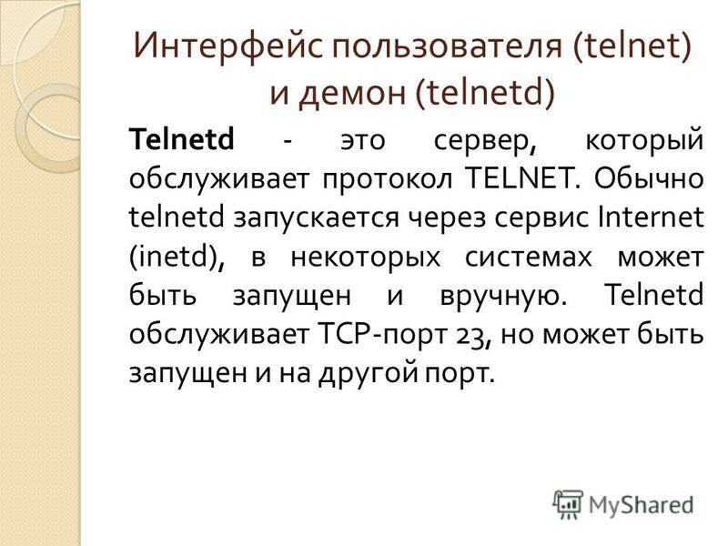 Интерфейс пользователя (telnet) и демон (telnetd) Telnetd - это сервер, который обслуживает протокол TELNET. Обычно telnetd запускается через сервис Internet (inetd), в некоторых системах может быть запущен и вручную. Telnetd обслуживает TCP- порт 23