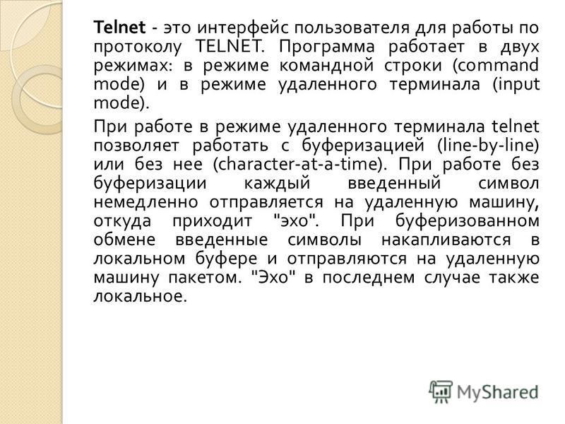 Telnet - это интерфейс пользователя для работы по протоколу TELNET. Программа работает в двух режимах : в режиме командной строки (command mode) и в режиме удаленного терминала (input mode). При работе в режиме удаленного терминала telnet позволяет р