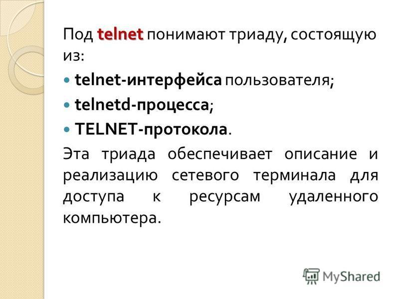 telnet Под telnet понимают триаду, состоящую из : telnet- интерфейса пользователя ; telnetd- процесса ; TELNET- протокола. Эта триада обеспечивает описание и реализацию сетевого терминала для доступа к ресурсам удаленного компьютера.