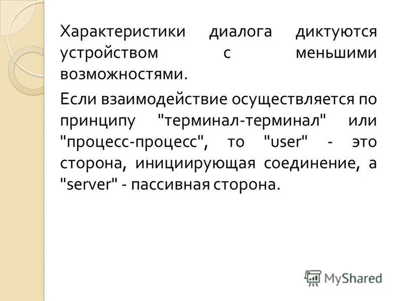 Характеристики диалога диктуются устройством с меньшими возможностями. Если взаимодействие осуществляется по принципу  терминал - терминал  или  процесс - процесс , то user - это сторона, инициирующая соединение, а server - пассивная сторона.