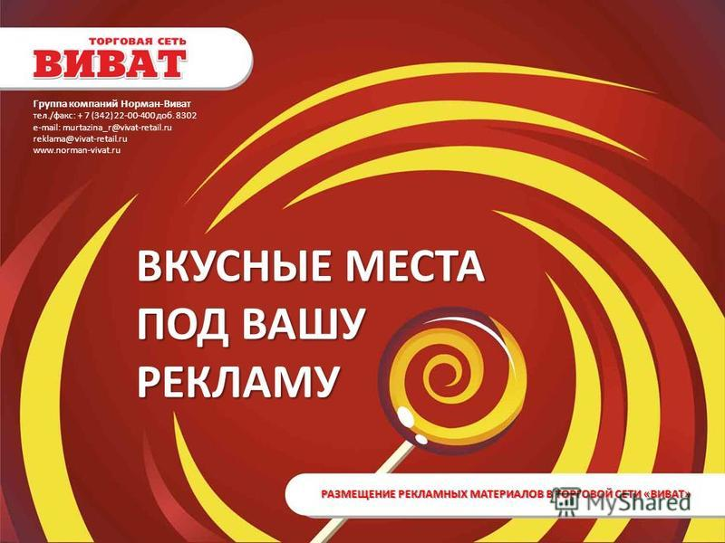 ВКУСНЫЕ МЕСТА ПОД ВАШУ РЕКЛАМУ РАЗМЕЩЕНИЕ РЕКЛАМНЫХ МАТЕРИАЛОВ В ТОРГОВОЙ СЕТИ «ВИВАТ» Группа компаний Норман-Виват тел./факс: + 7 (342) 22-00-400 доб. 8302 е-mail: murtazina_r@vivat-retail.ru reklama@vivat-retail.ru www.norman-vivat.ru