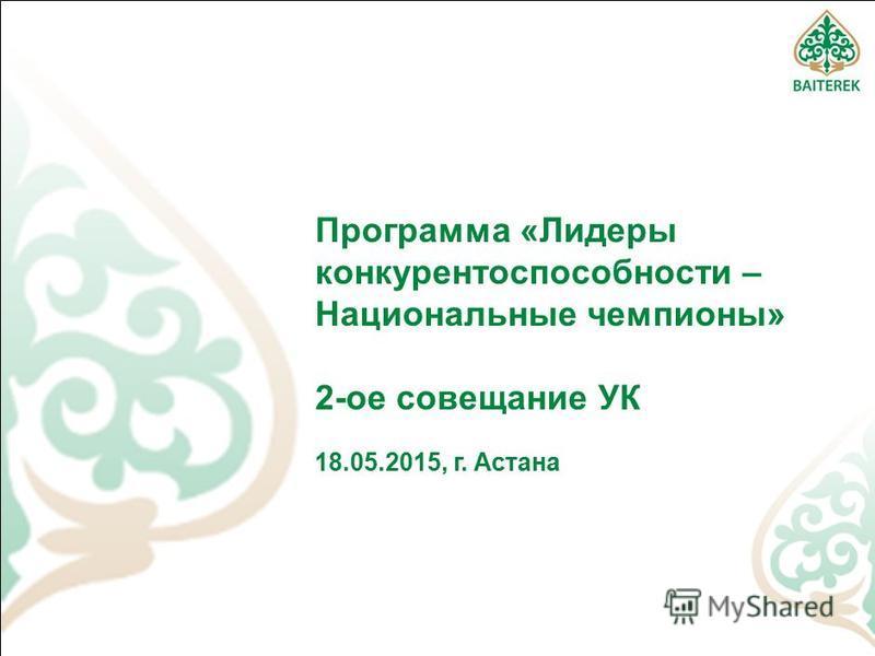Программа «Лидеры конкурентоспособности – Национальные чемпионы» 2-ое совещание УК 18.05.2015, г. Астана