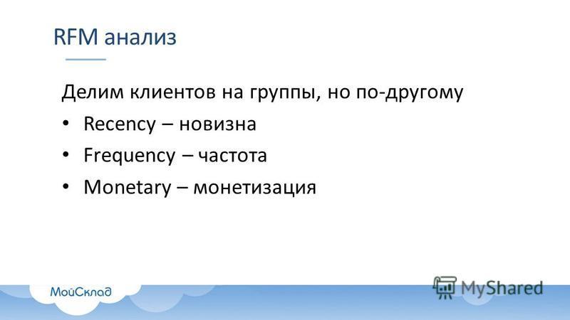 RFM анализ Делим клиентов на группы, но по-другому Recency – новизна Frequency – частота Monetary – монетизация