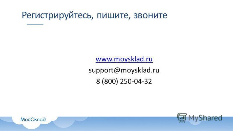 Регистрируйтесь, пишите, звоните www.moysklad.ru support@moysklad.ru 8 (800) 250-04-32