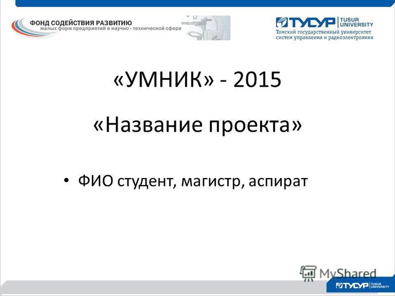 «УМНИК» - 2015 «Название проекта» ФИО студент, магистр, аспират