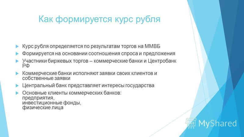 Как формируется курс рубля Курс рубля определяется по результатам торгов на ММВБ Формируется на основании соотношения спроса и предложения Участники биржевых торгов – коммерческие банки и Центробанк РФ Коммерческие банки исполняют заявки своих клиент