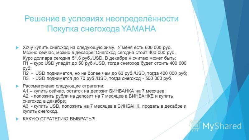 Решение в условиях неопределённости Покупка снегохода YAMAHA Хочу купить снегоход на следующую зиму. У меня есть 600 000 руб. Можно сейчас, можно в декабре. Снегоход сегодня стоит 400 000 руб. Курс доллара сегодня 51,6 руб./USD. В декабре я считаю мо