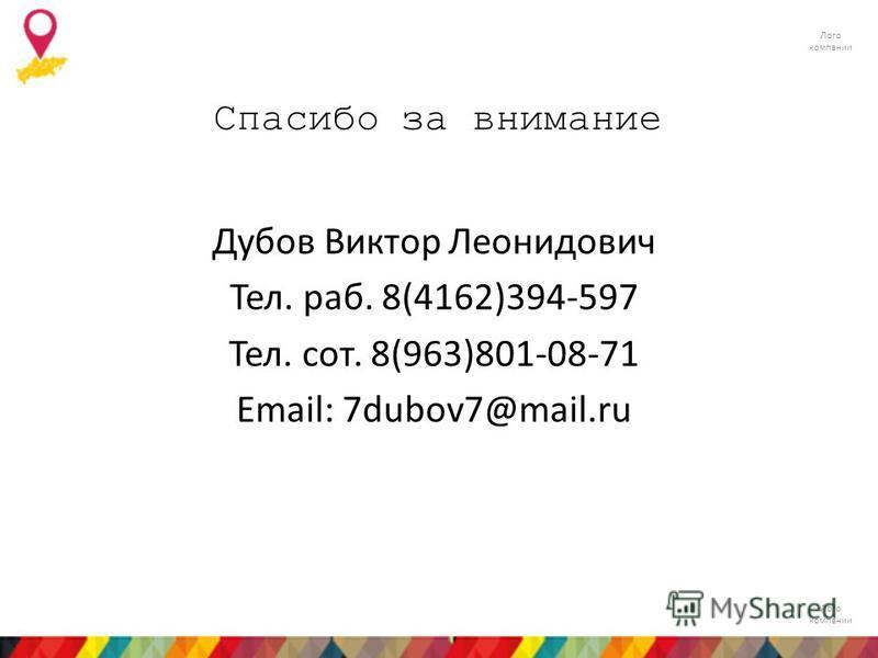 Лого компании Спасибо за внимание Дубов Виктор Леонидович Тел. раб. 8(4162)394-597 Тел. сот. 8(963)801-08-71 Email: 7dubov7@mail.ru