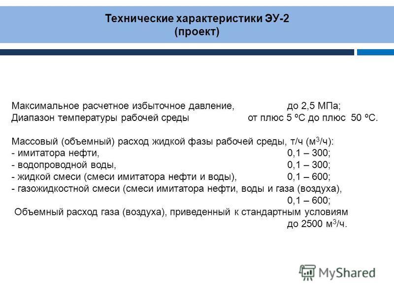 Технические характеристики ЭУ-2 (проект) Максимальное расчетное избыточное давление, до 2,5 МПа; Диапазон температуры рабочей среды от плюс 5 ºС до плюс 50 ºС. Массовый (объемный) расход жидкой фазы рабочей среды, т/ч (м 3 /ч): - имитатора нефти, 0,1